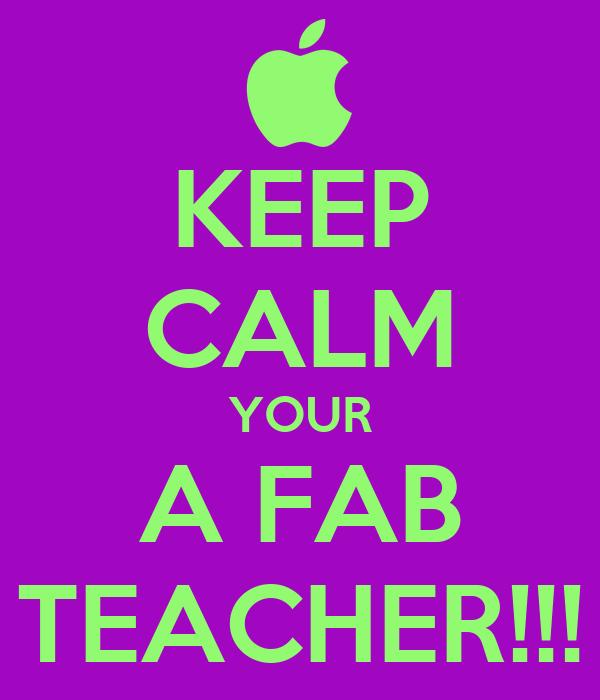 KEEP CALM YOUR A FAB TEACHER!!!