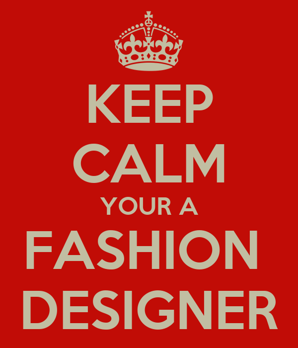 KEEP CALM YOUR A FASHION  DESIGNER