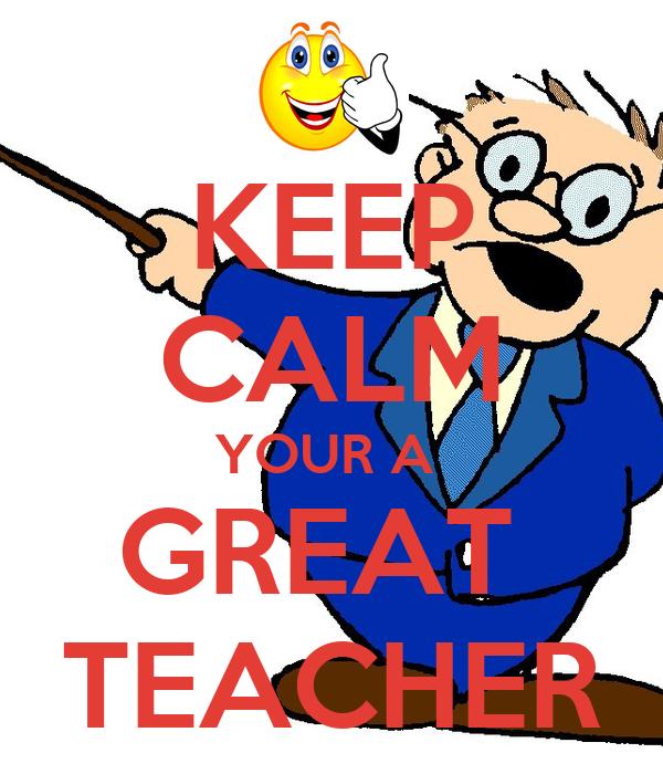 KEEP CALM YOUR A  GREAT  TEACHER