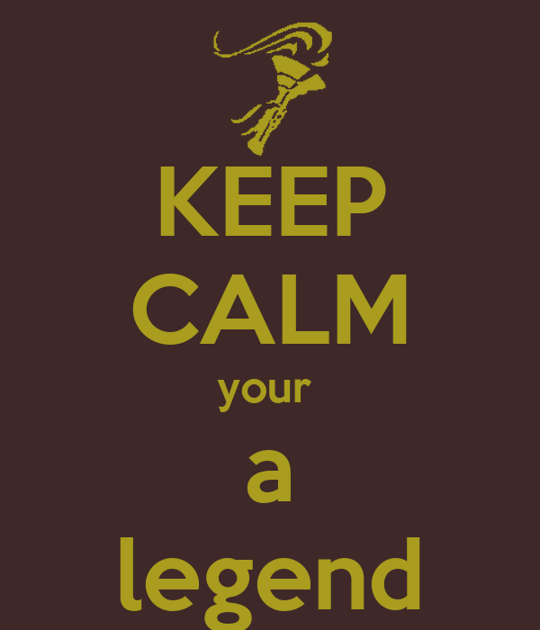 KEEP CALM your  a legend