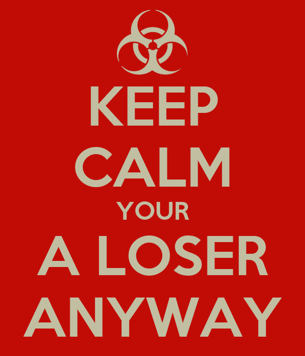 KEEP CALM YOUR A LOSER ANYWAY