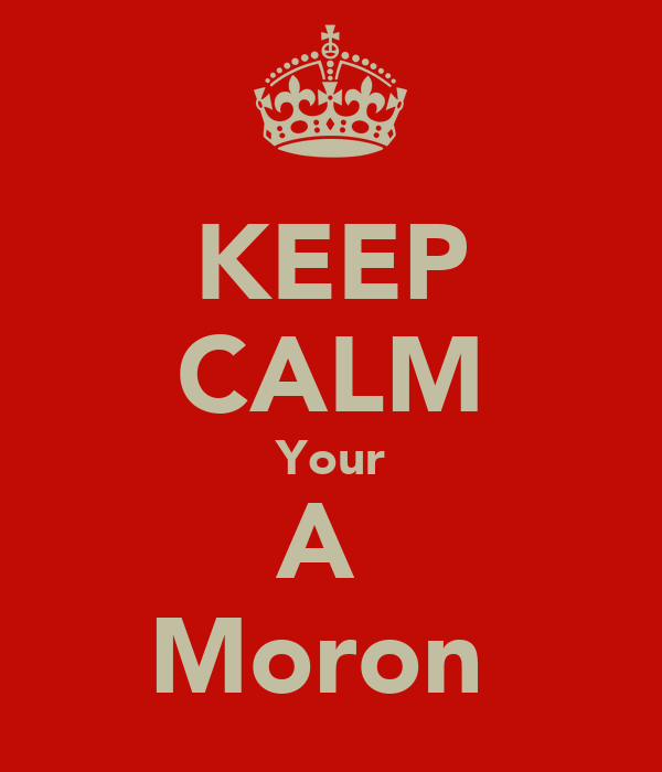 KEEP CALM Your A  Moron