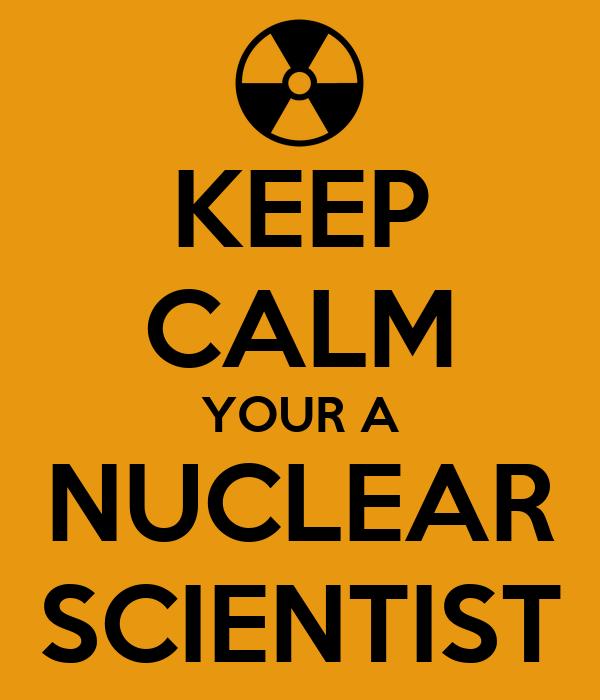 KEEP CALM YOUR A NUCLEAR SCIENTIST
