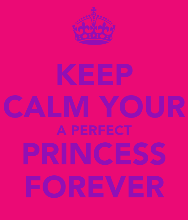 KEEP CALM YOUR A PERFECT PRINCESS FOREVER