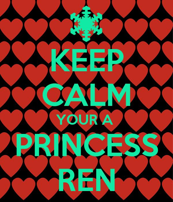 KEEP CALM YOUR A  PRINCESS REN