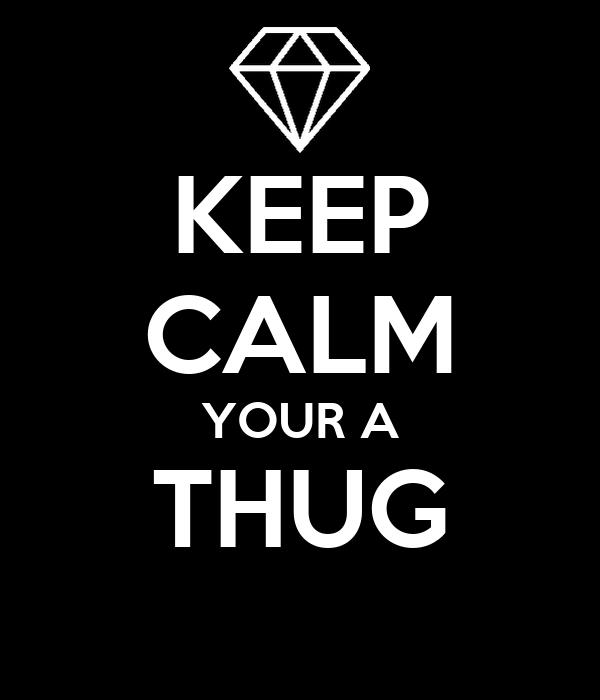 KEEP CALM YOUR A THUG