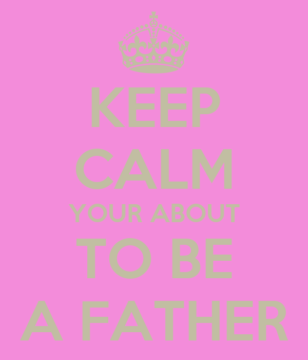 KEEP CALM YOUR ABOUT TO BE A FATHER