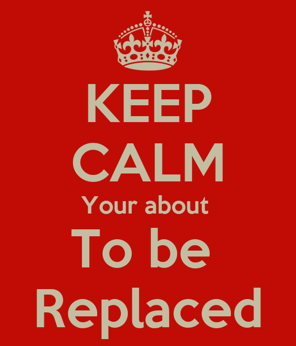 KEEP CALM Your about  To be  Replaced