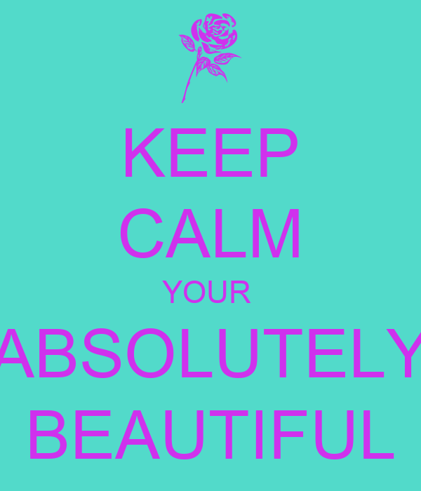 KEEP CALM YOUR  ABSOLUTELY BEAUTIFUL