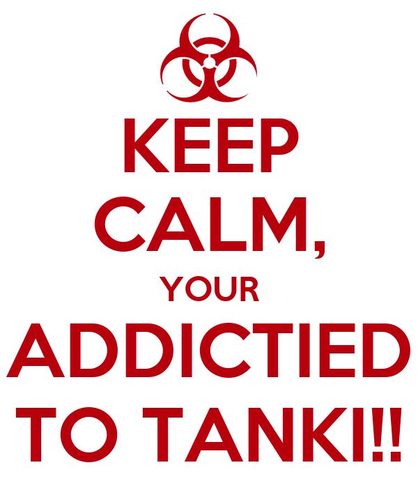 KEEP CALM, YOUR ADDICTIED TO TANKI!!