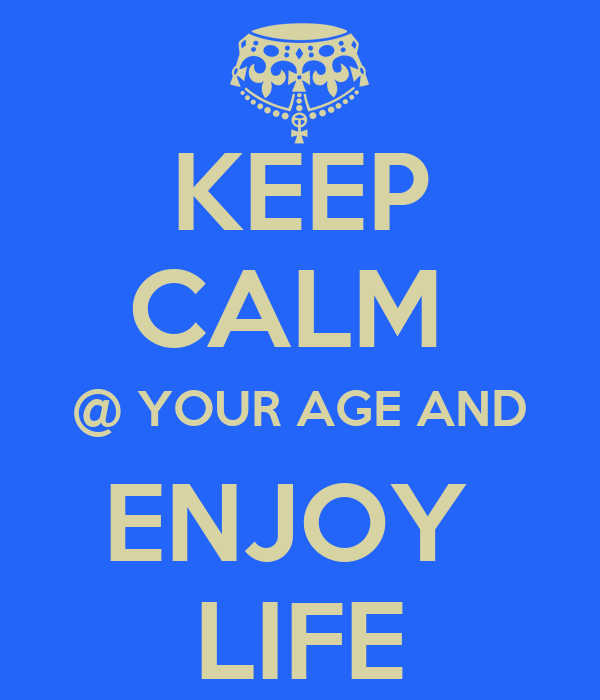 KEEP CALM  @ YOUR AGE AND ENJOY  LIFE