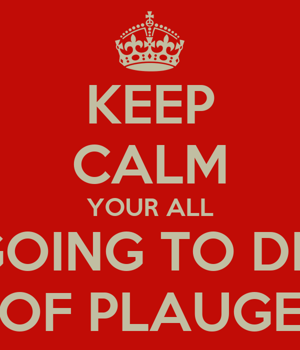 KEEP CALM YOUR ALL GOING TO DIE OF PLAUGE
