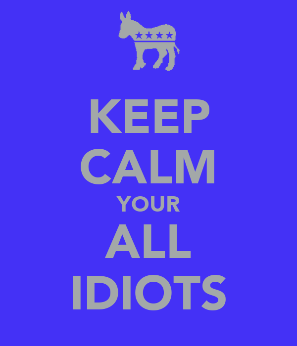 KEEP CALM YOUR ALL IDIOTS