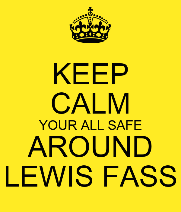 KEEP CALM YOUR ALL SAFE AROUND LEWIS FASS