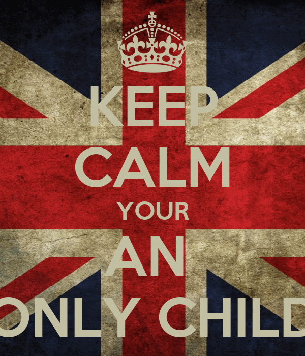 KEEP CALM YOUR AN  ONLY CHILD