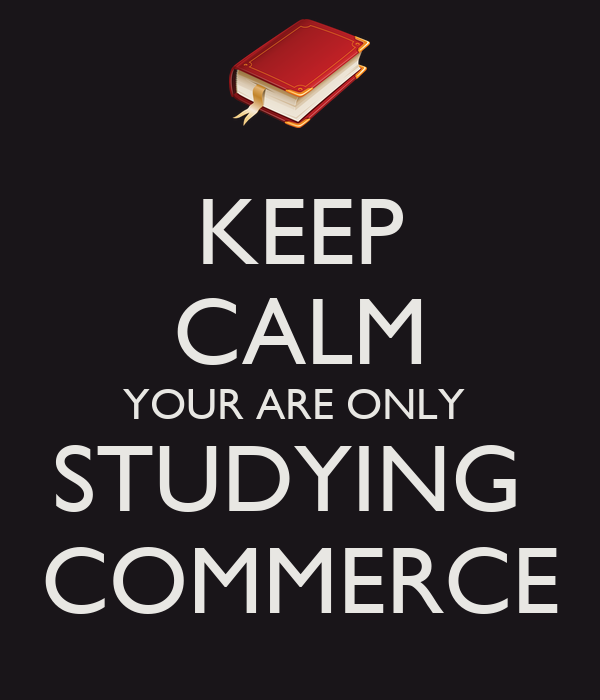 KEEP CALM YOUR ARE ONLY  STUDYING  COMMERCE