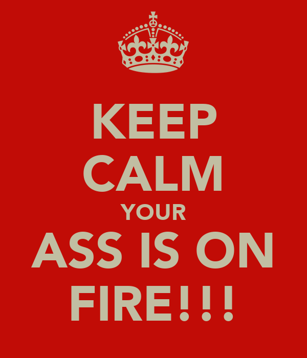 KEEP CALM YOUR ASS IS ON FIRE!!!
