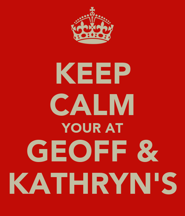 KEEP CALM YOUR AT GEOFF & KATHRYN'S