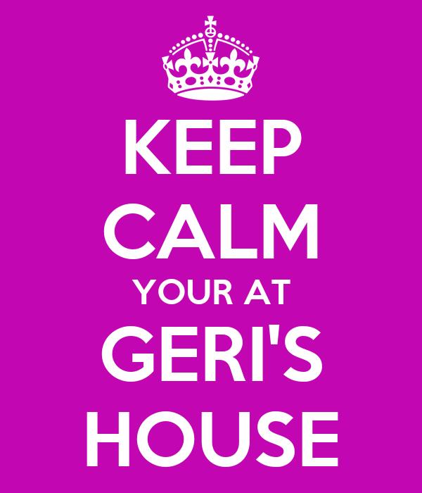 KEEP CALM YOUR AT GERI'S HOUSE