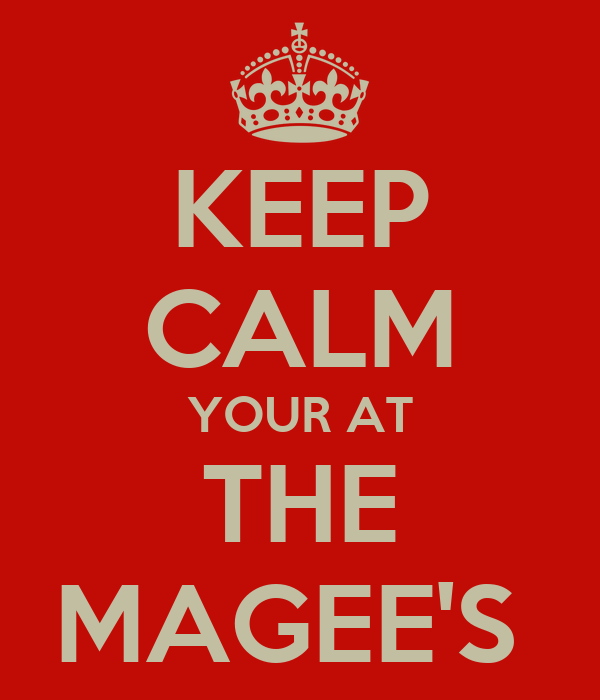 KEEP CALM YOUR AT THE MAGEE'S