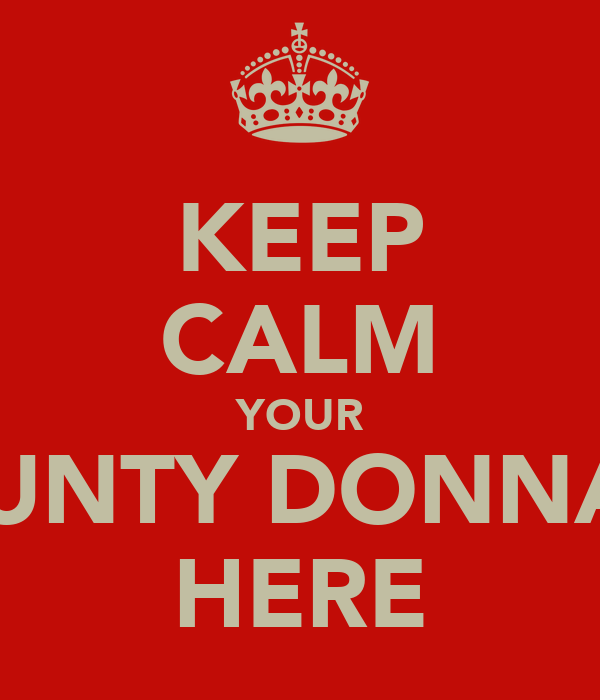 KEEP CALM YOUR AUNTY DONNAS HERE