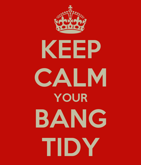 KEEP CALM YOUR BANG TIDY