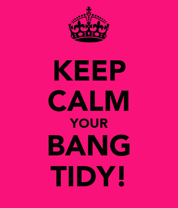 KEEP CALM YOUR BANG TIDY!