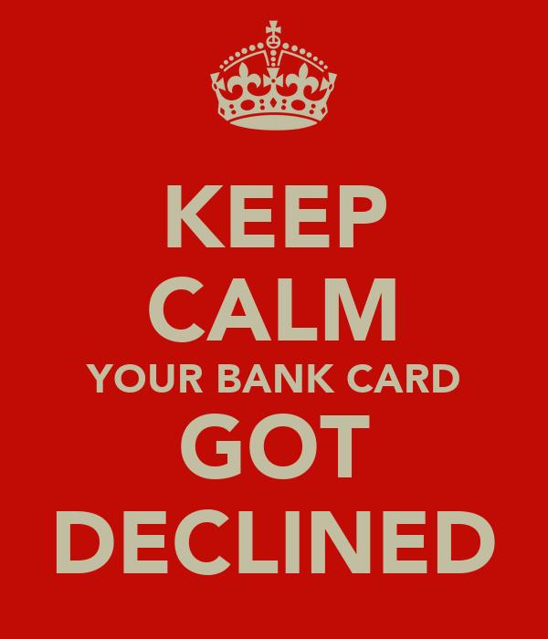 KEEP CALM YOUR BANK CARD GOT DECLINED