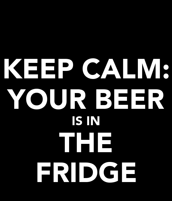 KEEP CALM: YOUR BEER IS IN THE FRIDGE