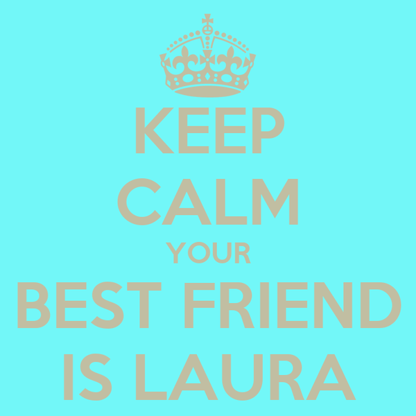 KEEP CALM YOUR BEST FRIEND IS LAURA
