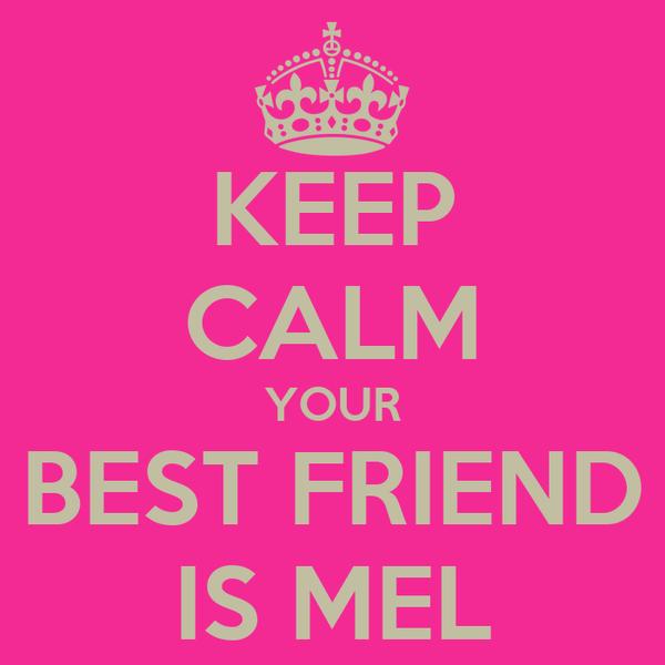 KEEP CALM YOUR BEST FRIEND IS MEL