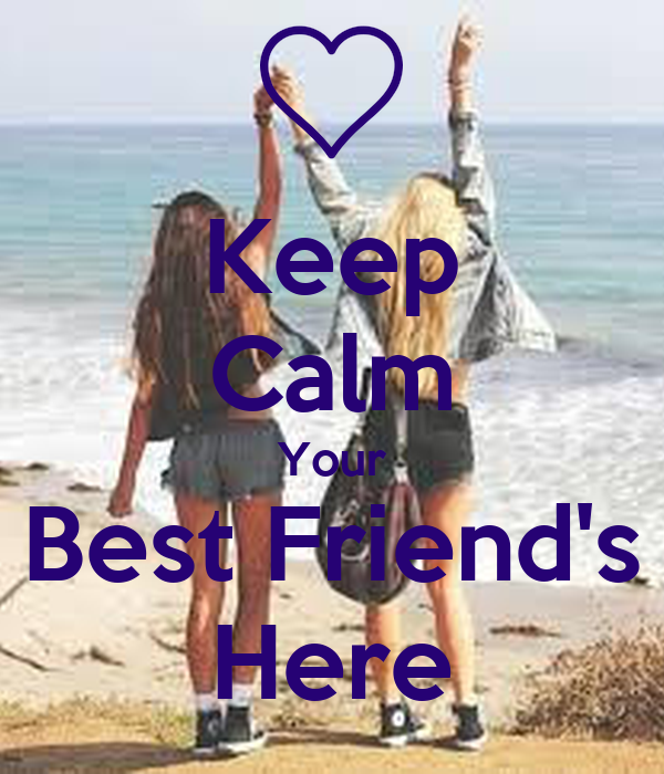 Keep Calm Your Best Friend's Here