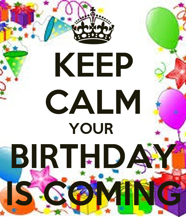 KEEP CALM YOUR  BIRTHDAY IS COMING