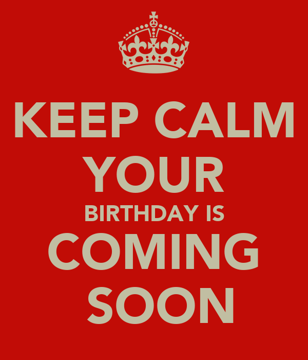 KEEP CALM YOUR BIRTHDAY IS COMING  SOON