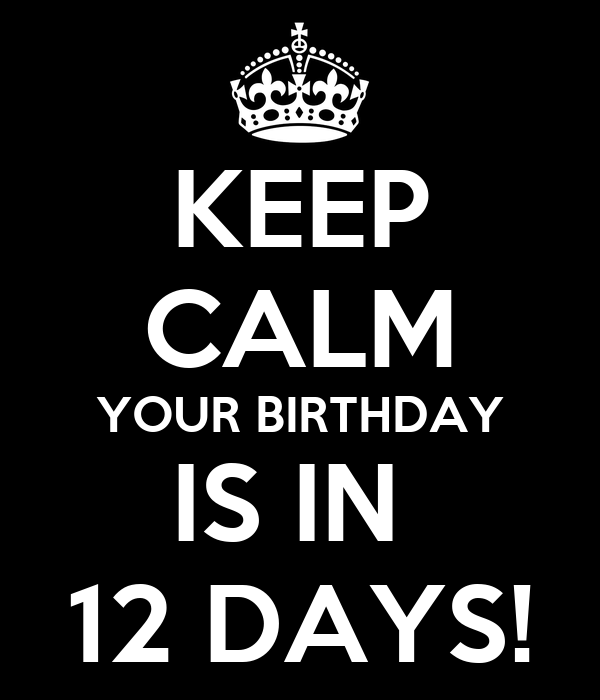 KEEP CALM YOUR BIRTHDAY IS IN  12 DAYS!