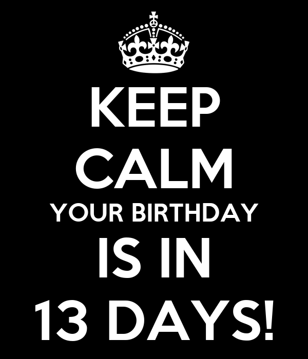 KEEP CALM YOUR BIRTHDAY IS IN 13 DAYS!