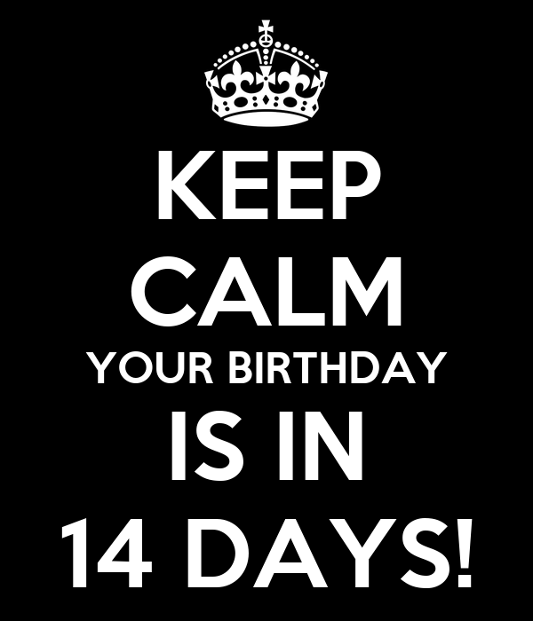 KEEP CALM YOUR BIRTHDAY IS IN 14 DAYS!
