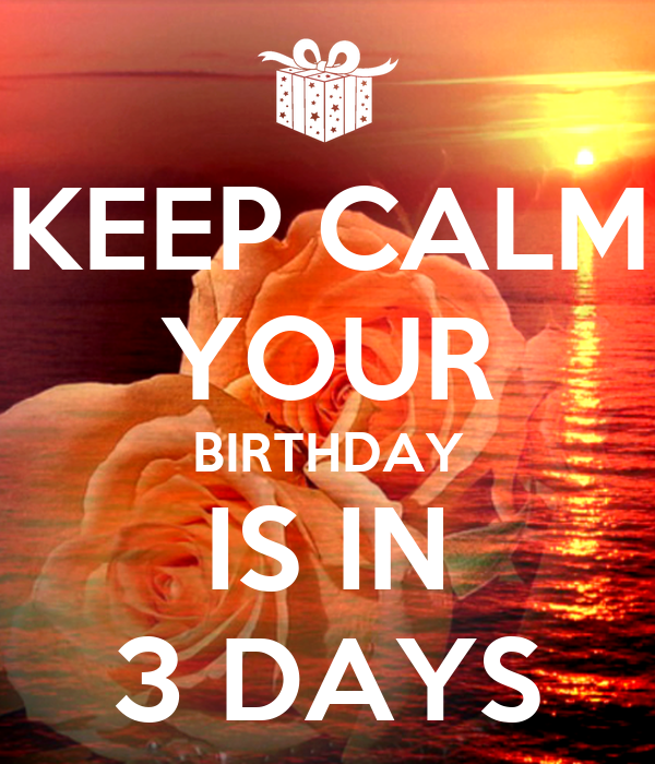 KEEP CALM YOUR BIRTHDAY IS IN 3 DAYS