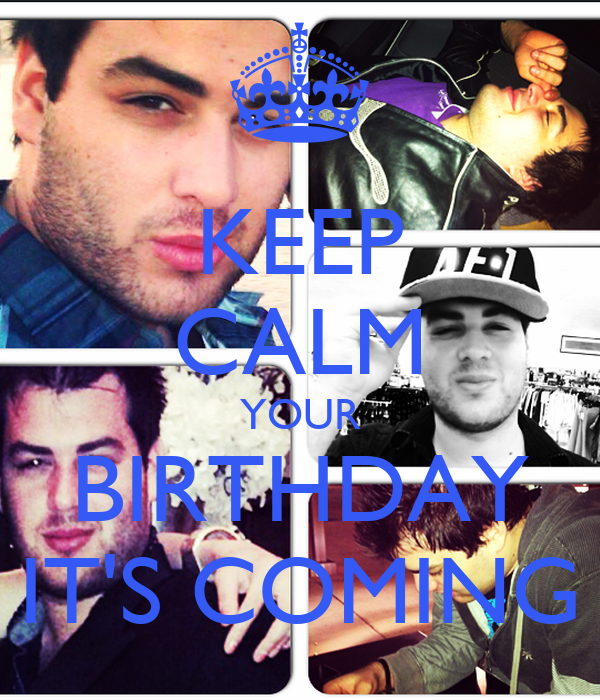 KEEP CALM YOUR BIRTHDAY IT'S COMING