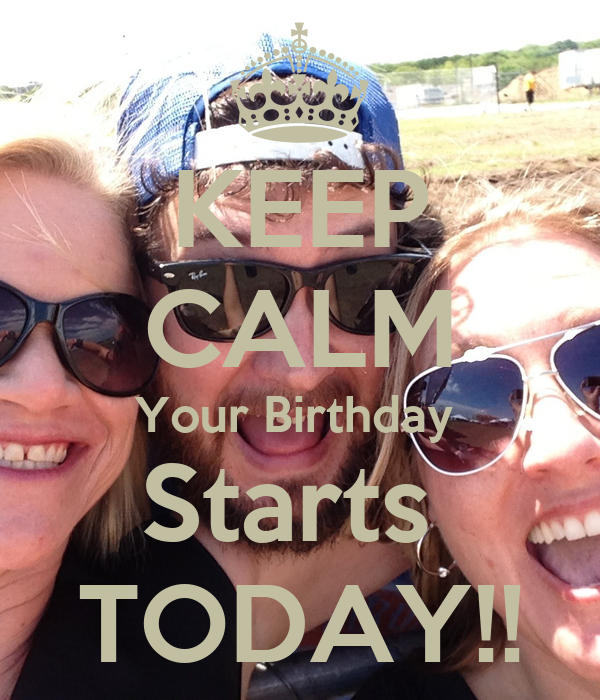KEEP CALM Your Birthday  Starts  TODAY!!