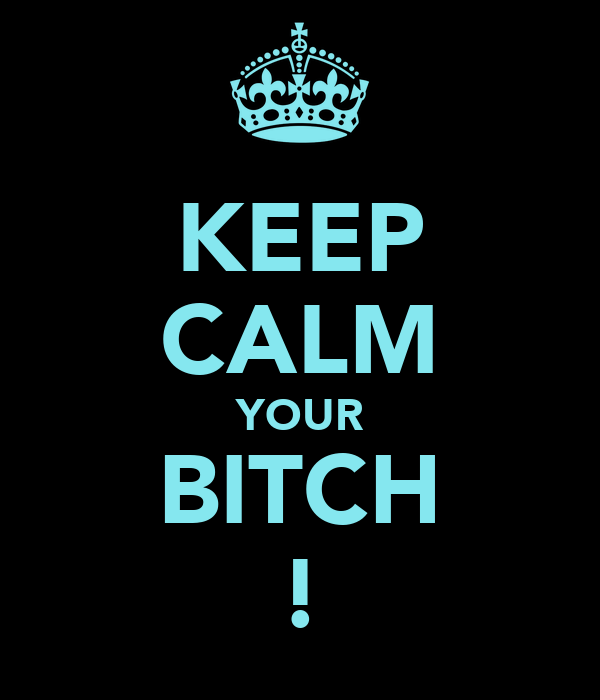 KEEP CALM YOUR BITCH !