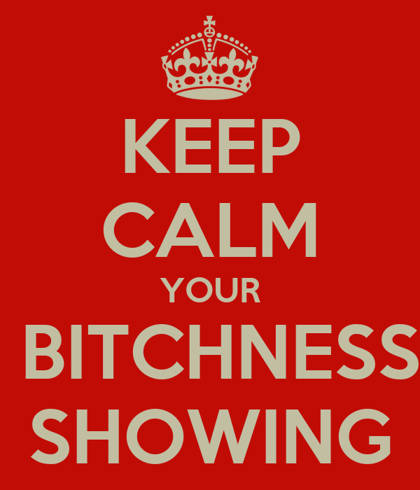 KEEP CALM YOUR  BITCHNESS SHOWING