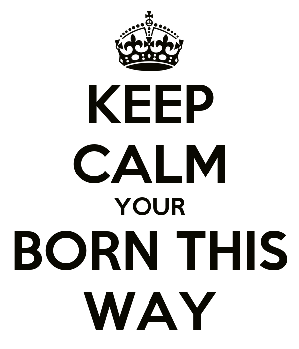 KEEP CALM YOUR BORN THIS WAY