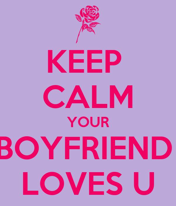 KEEP  CALM YOUR BOYFRIEND  LOVES U