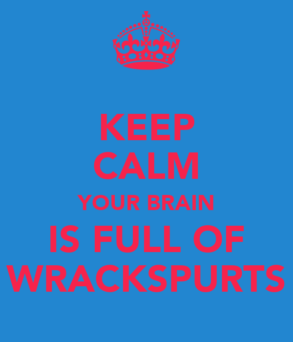 KEEP CALM YOUR BRAIN IS FULL OF WRACKSPURTS