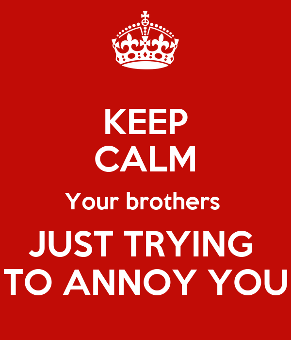 KEEP CALM Your brothers  JUST TRYING  TO ANNOY YOU