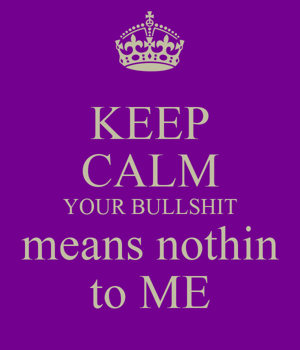 KEEP CALM YOUR BULLSHIT means nothin to ME