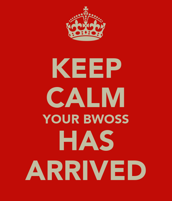KEEP CALM YOUR BWOSS HAS ARRIVED