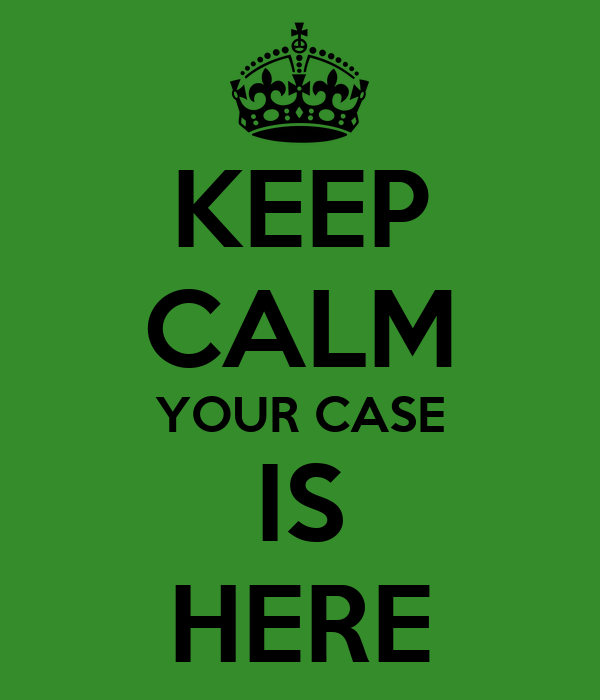 KEEP CALM YOUR CASE IS HERE