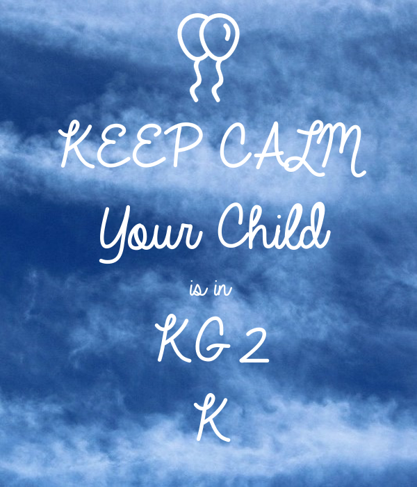 KEEP CALM Your Child is in  KG2 K